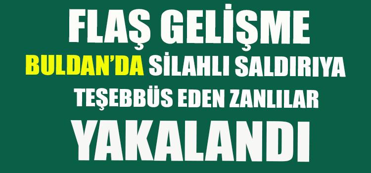 BULDAN'DA SİLAHLI SALDIRI ZANLILARI YAKALANDI