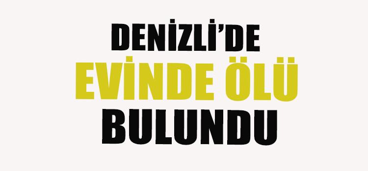 DENİZLİ'DE EVİNDE ÖLÜ BULUNDU