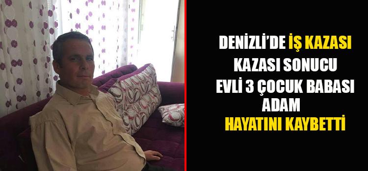 DENİZLİ'DE İŞ KAZASI SONUCU EVLİ 3 ÇOCUK BABASI ADAM HAYATINI KAYBETTİ