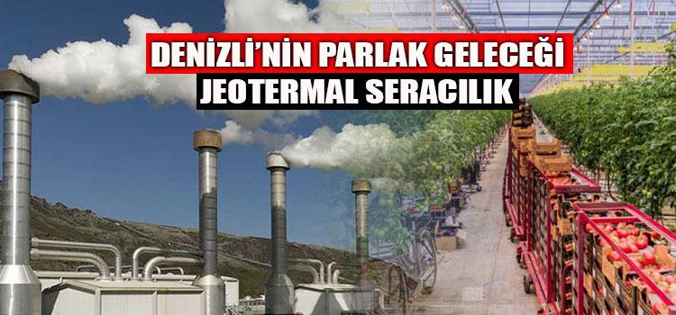 DENİZLİ'NİN PARLAK GELECEĞİ JEOTERMAL SERACILIK