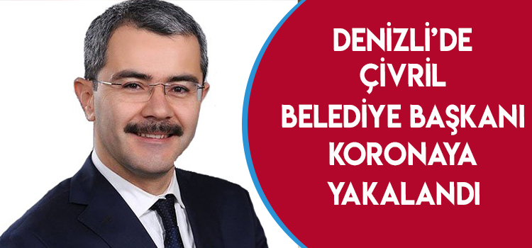 DENİZLİ'DE ÇİVRİL BELEDİYE BAŞKANI KORONAYA YAKALANDI