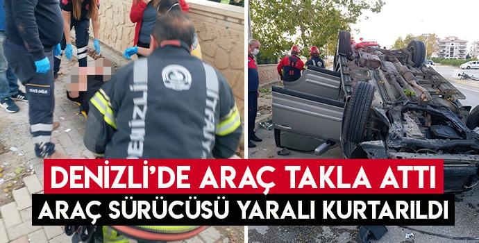 DENİZLİ'DE ARAÇ TAKLA ATTI SÜRÜCÜ YARALI KURTARILDI