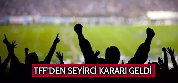 TFF'DEN SEYİRCİ KARARI GELDİ