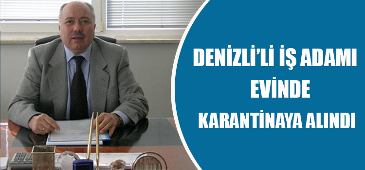 DENİZLİ'Lİ İŞ ADAMI EVİNDE KARANTİNAYA ALINDI