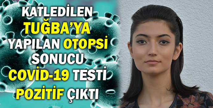 KATLEDİLEN TUĞBA'YA YAPILAN OTOPSİ SONUCU COVİD-19 TESTİ POZİTİF ÇIKTI