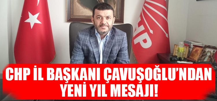 CHP İl Başkanı Çavuşoğlu'ndan Yeni Yıl Mesajı!