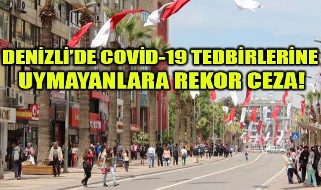 Denizli'de Covid-19 Tedbirlerine Uymayanlara Rekor Ceza!