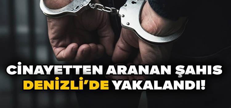 Cinayetten Aranan Şahıs Denizli'de Yakalandı!